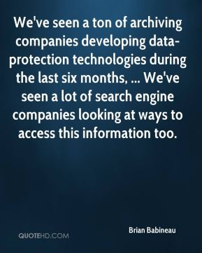 Brian Babineau - We've seen a ton of archiving companies developing data-protection technologies during the last six months, ... We've seen a lot of search engine companies looking at ways to access this information too.