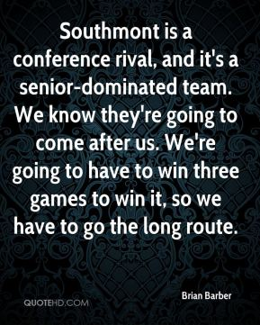 Brian Barber - Southmont is a conference rival, and it's a senior-dominated team. We know they're going to come after us. We're going to have to win three games to win it, so we have to go the long route.