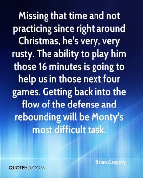 Brian Gregory - Missing that time and not practicing since right around Christmas, he's very, very rusty. The ability to play him those 16 minutes is going to help us in those next four games. Getting back into the flow of the defense and rebounding will be Monty's most difficult task.