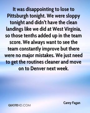 Carey Fagan - It was disappointing to lose to Pittsburgh tonight. We were sloppy tonight and didn't have the clean landings like we did at West Virginia, so those tenths added up in the team score. We always want to see the team constantly improve but there were no major mistakes. We just need to get the routines cleaner and move on to Denver next week.