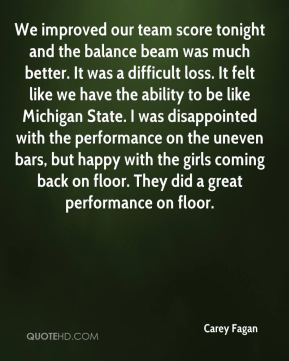 Carey Fagan - We improved our team score tonight and the balance beam was much better. It was a difficult loss. It felt like we have the ability to be like Michigan State. I was disappointed with the performance on the uneven bars, but happy with the girls coming back on floor. They did a great performance on floor.