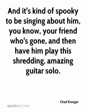 And it's kind of spooky to be singing about him, you know, your friend who's gone, and then have him play this shredding, amazing guitar solo.