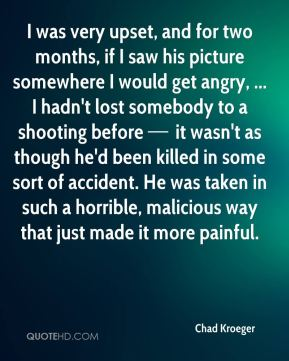 I was very upset, and for two months if I saw his (Dimebag's) picture somewhere I would get angry. It wasn't as though he'd been killed in some sort of accident. He was taken in such a horrible, malicious way that just made it more painful.