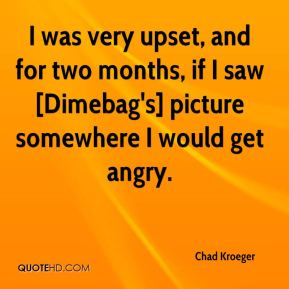 I was very upset, and for two months, if I saw [Dimebag's] picture somewhere I would get angry.