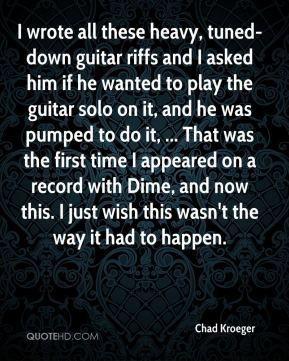I wrote all these heavy, tuned-down guitar riffs and I asked him if he wanted to play the guitar solo on it, and he was pumped to do it, ... That was the first time I appeared on a record with Dime, and now this. I just wish this wasn't the way it had to happen.