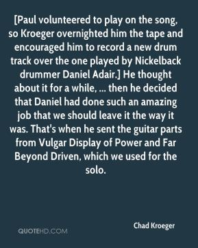 Chad Kroeger - [Paul volunteered to play on the song, so Kroeger overnighted him the tape and encouraged him to record a new drum track over the one played by Nickelback drummer Daniel Adair.] He thought about it for a while, ... then he decided that Daniel had done such an amazing job that we should leave it the way it was. That's when he sent the guitar parts from Vulgar Display of Power and Far Beyond Driven, which we used for the solo.