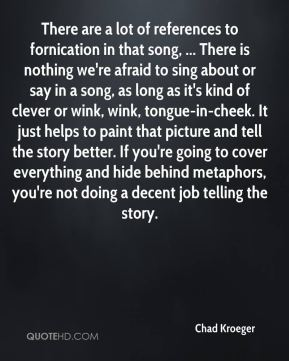 There are a lot of references to fornication in that song, ... There is nothing we're afraid to sing about or say in a song, as long as it's kind of clever or wink, wink, tongue-in-cheek. It just helps to paint that picture and tell the story better. If you're going to cover everything and hide behind metaphors, you're not doing a decent job telling the story.
