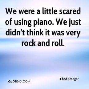 We were a little scared of using piano. We just didn't think it was very rock and roll.