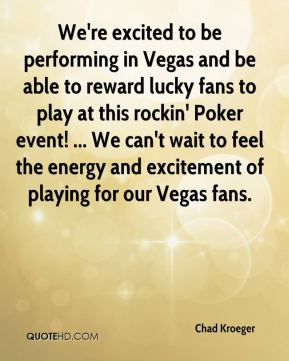 Chad Kroeger - We're excited to be performing in Vegas and be able to reward lucky fans to play at this rockin' Poker event! ... We can't wait to feel the energy and excitement of playing for our Vegas fans.