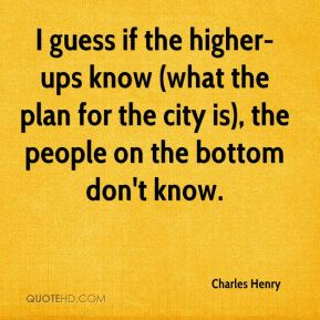 I guess if the higher-ups know (what the plan for the city is), the people on the bottom don't know.