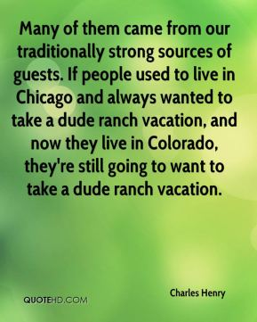 Charles Henry - Many of them came from our traditionally strong sources of guests. If people used to live in Chicago and always wanted to take a dude ranch vacation, and now they live in Colorado, they're still going to want to take a dude ranch vacation.