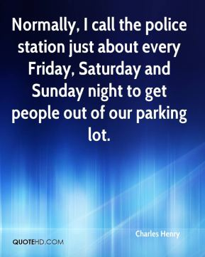 Normally, I call the police station just about every Friday, Saturday and Sunday night to get people out of our parking lot.