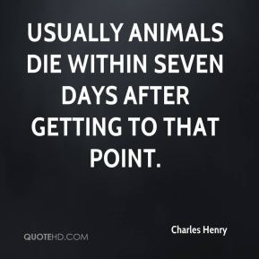 Charles Henry - Usually animals die within seven days after getting to that point.