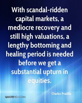 Charles Pradilla - With scandal-ridden capital markets, a mediocre recovery and still high valuations, a lengthy bottoming and healing period is needed before we get a substantial upturn in equities.