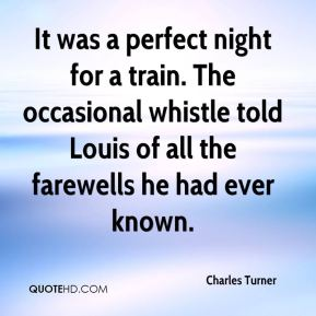 Charles Turner - It was a perfect night for a train. The occasional whistle told Louis of all the farewells he had ever known.