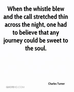 Charles Turner - When the whistle blew and the call stretched thin across the night, one had to believe that any journey could be sweet to the soul.