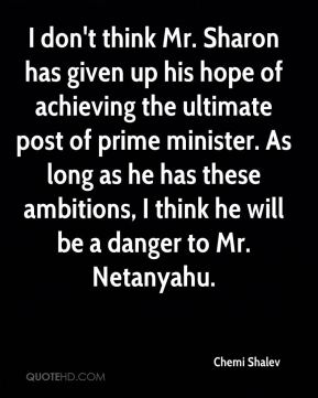 Chemi Shalev - I don't think Mr. Sharon has given up his hope of achieving the ultimate post of prime minister. As long as he has these ambitions, I think he will be a danger to Mr. Netanyahu.