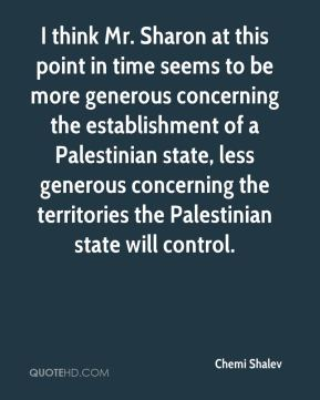 Chemi Shalev - I think Mr. Sharon at this point in time seems to be more generous concerning the establishment of a Palestinian state, less generous concerning the territories the Palestinian state will control.