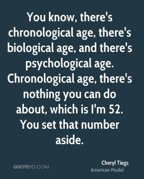 You know, there's chronological age, there's biological age, and there's psychological age. Chronological age, there's nothing you can do about, which is I'm 52. You set that number aside.