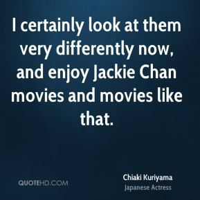 I certainly look at them very differently now, and enjoy Jackie Chan movies and movies like that.