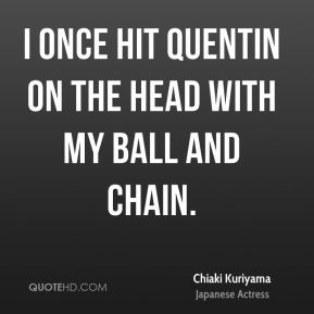 I once hit Quentin on the head with my ball and chain.