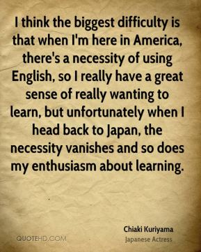 I think the biggest difficulty is that when I'm here in America, there's a necessity of using English, so I really have a great sense of really wanting to learn, but unfortunately when I head back to Japan, the necessity vanishes and so does my enthusiasm about learning.