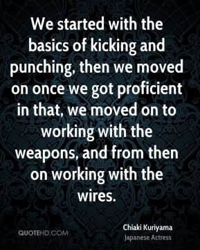We started with the basics of kicking and punching, then we moved on once we got proficient in that, we moved on to working with the weapons, and from then on working with the wires.