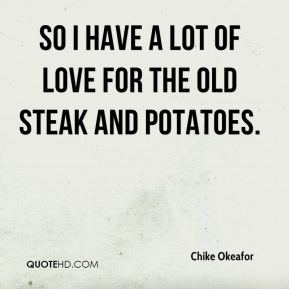 Chike Okeafor - so I have a lot of love for the old steak and potatoes.