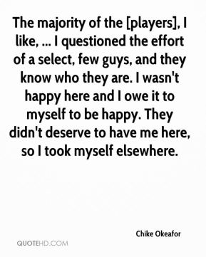 Chike Okeafor - The majority of the [players], I like, ... I questioned the effort of a select, few guys, and they know who they are. I wasn't happy here and I owe it to myself to be happy. They didn't deserve to have me here, so I took myself elsewhere.