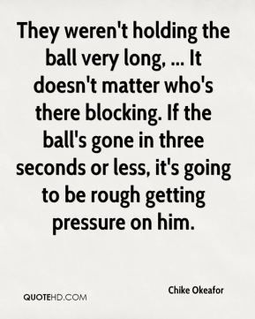 Chike Okeafor - They weren't holding the ball very long, ... It doesn't matter who's there blocking. If the ball's gone in three seconds or less, it's going to be rough getting pressure on him.