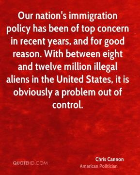 Our nation's immigration policy has been of top concern in recent years, and for good reason. With between eight and twelve million illegal aliens in the United States, it is obviously a problem out of control.