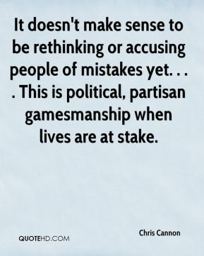 Chris Cannon - It doesn't make sense to be rethinking or accusing people of mistakes yet. . . . This is political, partisan gamesmanship when lives are at stake.