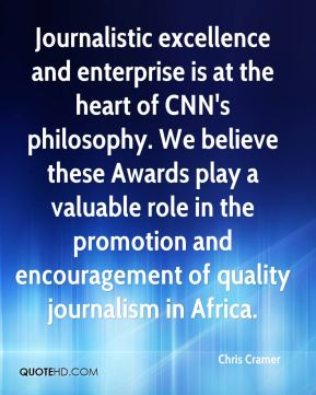 Journalistic excellence and enterprise is at the heart of CNN's philosophy. We believe these Awards play a valuable role in the promotion and encouragement of quality journalism in Africa.