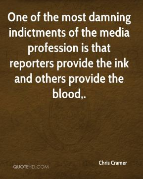 One of the most damning indictments of the media profession is that reporters provide the ink and others provide the blood.