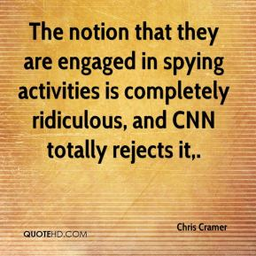 The notion that they are engaged in spying activities is completely ridiculous, and CNN totally rejects it.