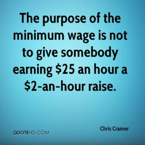 Chris Cramer - The purpose of the minimum wage is not to give somebody earning $25 an hour a $2-an-hour raise.