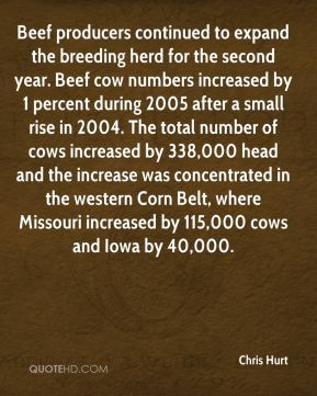 Chris Hurt - Beef producers continued to expand the breeding herd for the second year. Beef cow numbers increased by 1 percent during 2005 after a small rise in 2004. The total number of cows increased by 338,000 head and the increase was concentrated in the western Corn Belt, where Missouri increased by 115,000 cows and Iowa by 40,000.