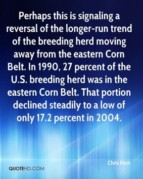 Chris Hurt - Perhaps this is signaling a reversal of the longer-run trend of the breeding herd moving away from the eastern Corn Belt. In 1990, 27 percent of the U.S. breeding herd was in the eastern Corn Belt. That portion declined steadily to a low of only 17.2 percent in 2004.