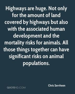 Chris Servheen - Highways are huge. Not only for the amount of land covered by highways but also with the associated human development and the mortality risks for animals. All those things together can have significant risks on animal populations.