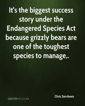 Chris Servheen - It's the biggest success story under the Endangered Species Act because grizzly bears are one of the toughest species to manage.