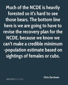 Chris Servheen - Much of the NCDE is heavily forested so it's hard to see those bears. The bottom line here is we are going to have to revise the recovery plan for the NCDE, because we know we can't make a credible minimum-population estimate based on sightings of females or cubs.
