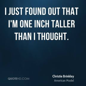 Christie Brinkley - I just found out that I'm one inch taller than I thought.