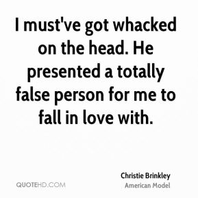Christie Brinkley - I must've got whacked on the head. He presented a totally false person for me to fall in love with.
