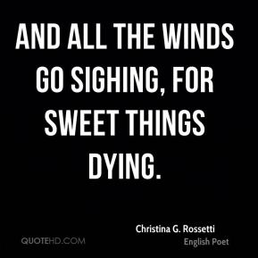 Christina G. Rossetti - And all the winds go sighing, for sweet things dying.