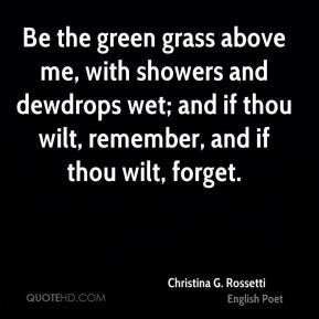Christina G. Rossetti - Be the green grass above me, with showers and dewdrops wet; and if thou wilt, remember, and if thou wilt, forget.