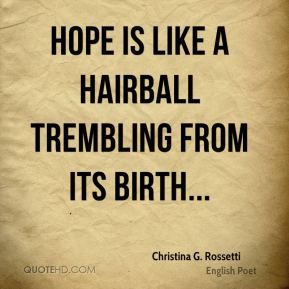 Christina G. Rossetti - Hope is like a hairball trembling from its birth...