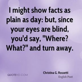 I might show facts as plain as day: but, since your eyes are blind, you'd say, ''Where? What?'' and turn away.