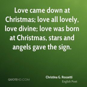 Christina G. Rossetti - Love came down at Christmas; love all lovely, love divine; love was born at Christmas, stars and angels gave the sign.