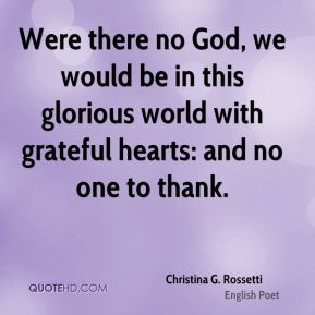 Were there no God, we would be in this glorious world with grateful hearts: and no one to thank.