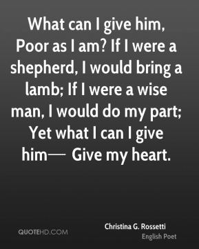 What can I give him, Poor as I am? If I were a shepherd, I would bring a lamb; If I were a wise man, I would do my part; Yet what I can I give him— Give my heart.